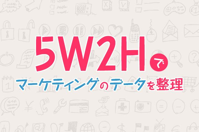 """""""5W2H""""でマーケティングのデータを整理してみましょう"""