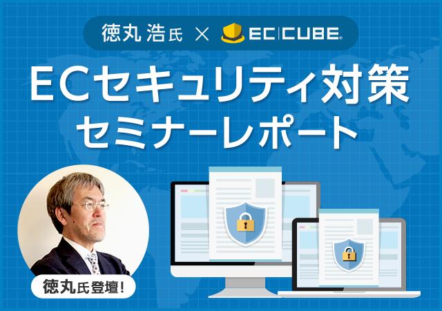 「徳丸浩氏×EC-CUBE『ECセキュリティ対策セミナー』レポート」~国内Webセキュリティの第一人者 徳丸浩氏をむかえ、最新ECセキュリティ事情をお伝え~