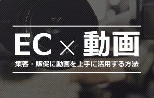 【Eコマース x 動画】集客・販促に動画を上手に活用する方法